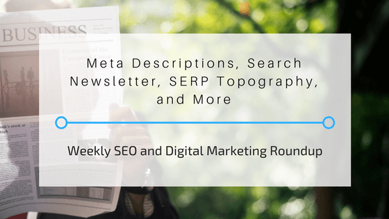 Meta Descriptions, Search Newsletter, SERP Topography, and More