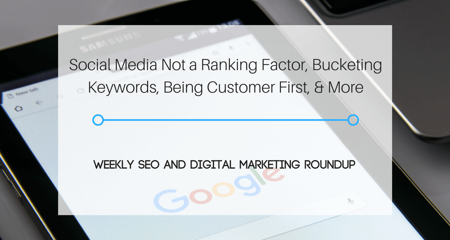 Social Media Not a Ranking Factor, Bucketing Keywords, Being Customer First, & More [Content Roundup]