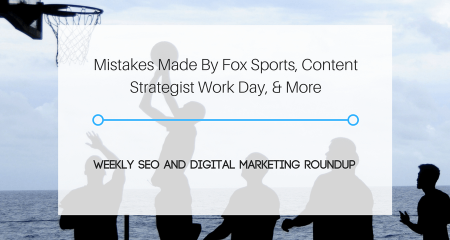 Mistakes Made By Fox Sports, Content Strategist Work Day, & More