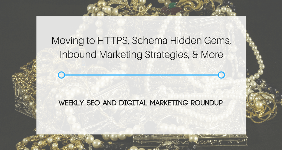 Moving to HTTPS, Schema Hidden Gems, Inbound Marketing Strategies